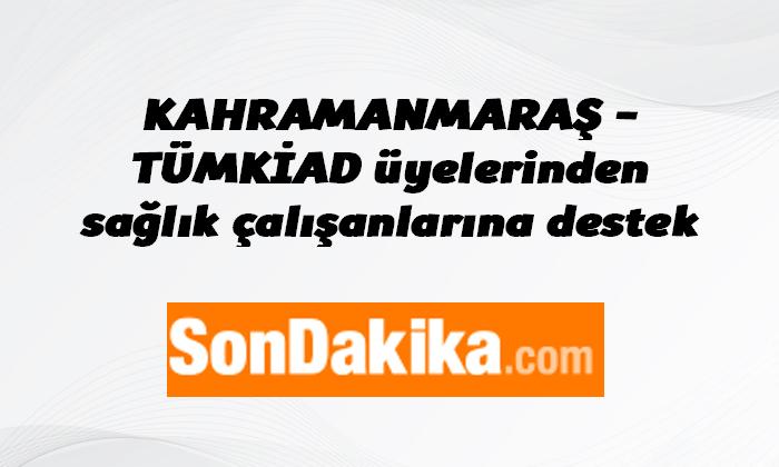 KAHRAMANMARAŞ – TÜMKİAD üyelerinden sağlık çalışanlarına destek