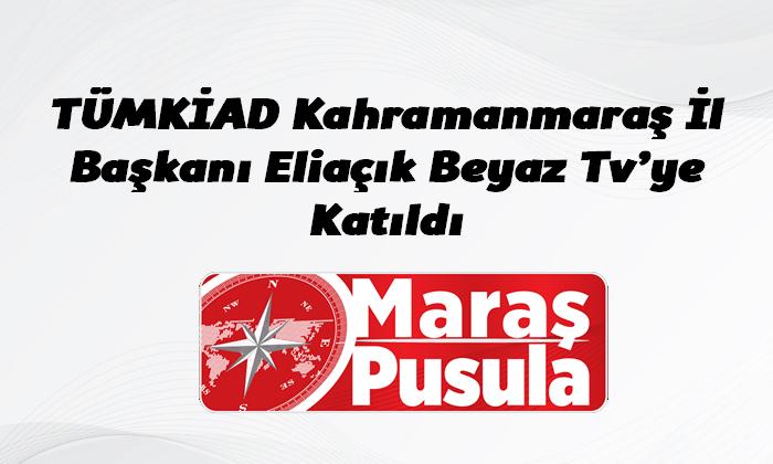 TÜMKİAD Kahramanmaraş İl Başkanı Eliaçık Beyaz Tv'ye Katıldı